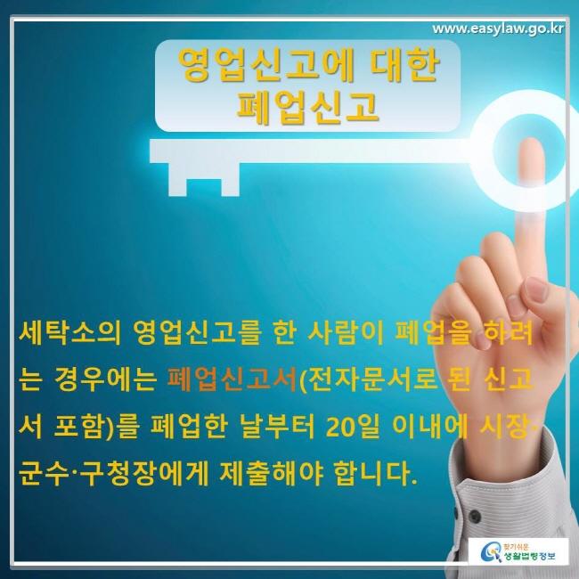 세탁소의 영업신고를 한 사람이 폐업을 하려는 경우에는 폐업신고서(전자문서로 된 신고서 포함)를 폐업한 날부터 20일 이내에 시장·군수〮구청장에게 제출해야 합니다.